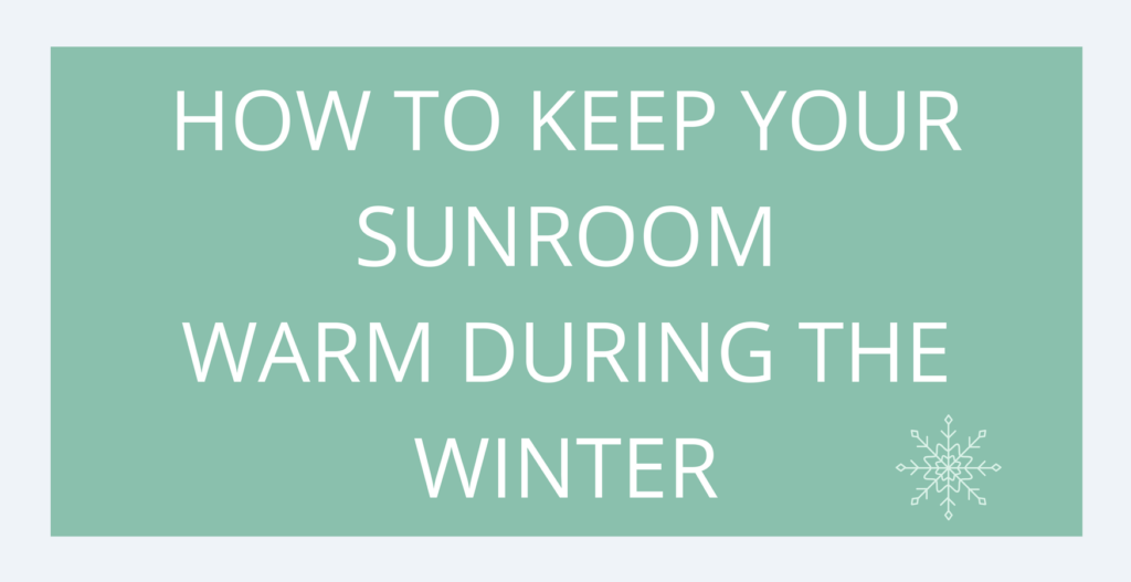 Tips for keeping your sunroom warm dur